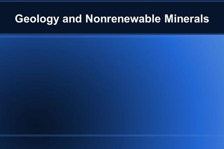 Geology and Nonrenewable Minerals. Geology Geology – science devoted to study of dynamic processes occurring on earth's surface and interior Three major.
