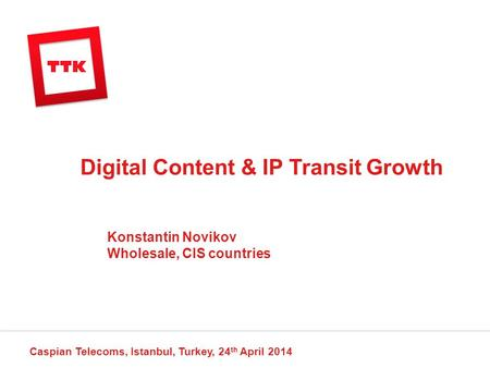 Digital Content & IP Transit Growth Caspian Telecoms, Istanbul, Turkey, 24 th April 2014 Konstantin Novikov Wholesale, CIS countries.