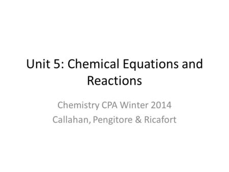 Unit 5: Chemical Equations and Reactions Chemistry CPA Winter 2014 Callahan, Pengitore & Ricafort.