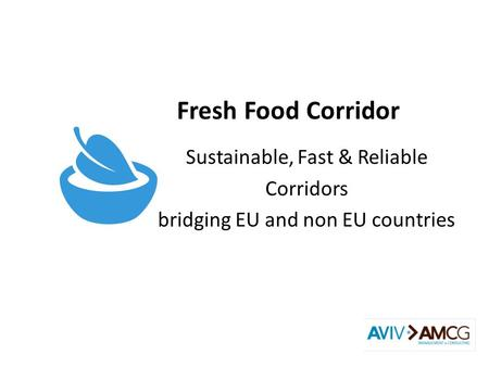 Fresh Food Corridor Sustainable, Fast & Reliable Corridors bridging EU and non EU countries.