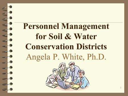 1 Personnel Management for Soil & Water Conservation Districts Angela P. White, Ph.D.