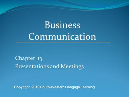 Chapter 13 Presentations and Meetings Business Communication Copyright 2010 South-Western Cengage Learning.