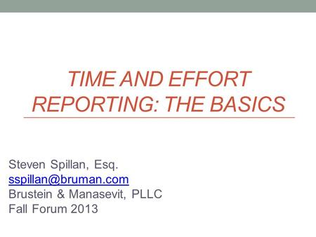 TIME AND EFFORT REPORTING: THE BASICS Steven Spillan, Esq. Brustein & Manasevit, PLLC Fall Forum 2013.