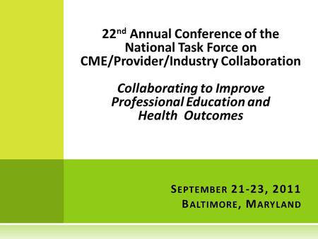 22 nd Annual Conference of the National Task Force on CME/Provider/Industry Collaboration Collaborating to Improve Professional Education and Health Outcomes.