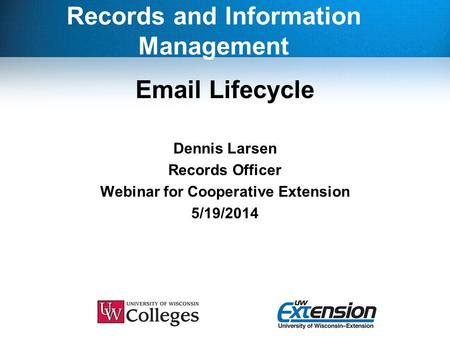 Records and Information Management Email Lifecycle Dennis Larsen Records Officer Webinar for Cooperative Extension 5/19/2014.