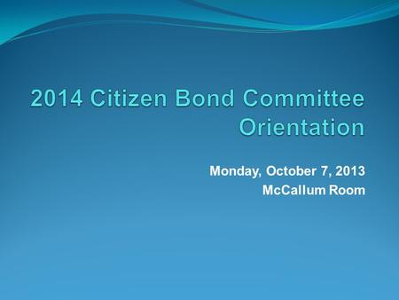 Monday, October 7, 2013 McCallum Room. Citizen Bond Committee Members Audie Adkins Brent Bilhartz Veronica Birkenstock Clinton Bledsoe Keith Britton Bob.