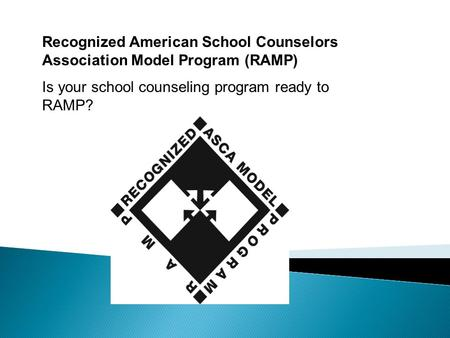 Recognized American School Counselors Association Model Program (RAMP) Is your school counseling program ready to RAMP?