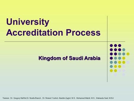 University Accreditation Process Trainers: Dr. Gregory Maffet,Dr. Noelle Branch, Dr. Roland Yoshid, Aladdin Zaglol, M.S., Mohamed Mahdi, M.S., Waheeda.