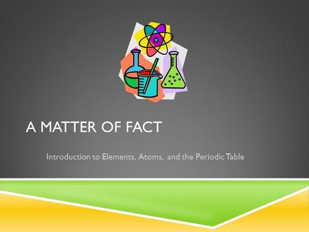 A MATTER OF FACT Introduction to Elements, Atoms, and the Periodic Table.