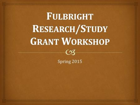 Spring 2015.   More than 1,500 grants awarded to American students each year to over 150 destinations  Three types of grants  Research  Study  English.