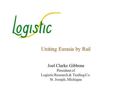Uniting Eurasia by Rail Joel Clarke Gibbons President of Logistic Research & Trading Co. St. Joseph, Michigan.