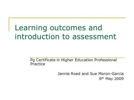 Learning outcomes and introduction to assessment Pg Certificate in Higher Education Professional Practice Jannie Roed and Sue Moron-Garcia 6 th May 2009.