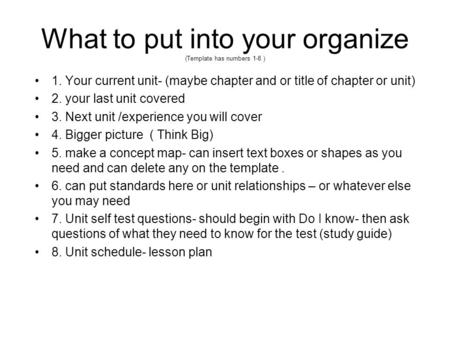 What to put into your organize (Template has numbers 1-8 ) 1. Your current unit- (maybe chapter and or title of chapter or unit) 2. your last unit covered.