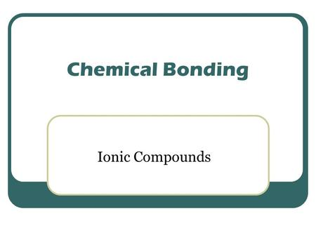 Chemical Bonding Ionic Compounds. Ionic Compound: 1. ionic compounds form crystals 2. high melting and boiling points 3. hard and brittle 4. conduct electricity.
