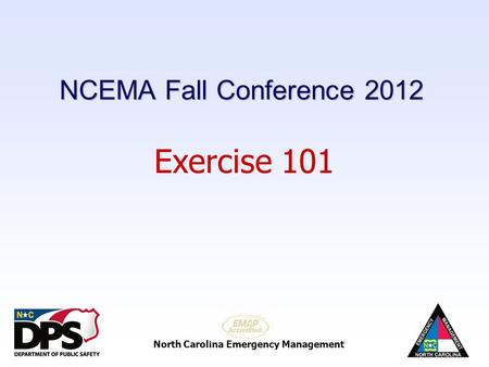 North Carolina Emergency Management Exercise 101 NCEMA Fall Conference 2012.