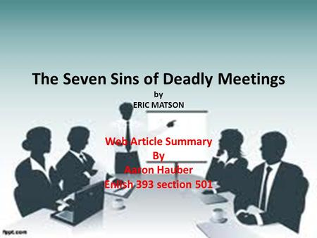 The Seven Sins of Deadly Meetings by ERIC MATSON Web Article Summary By Aaron Hauber Enlish 393 section 501.