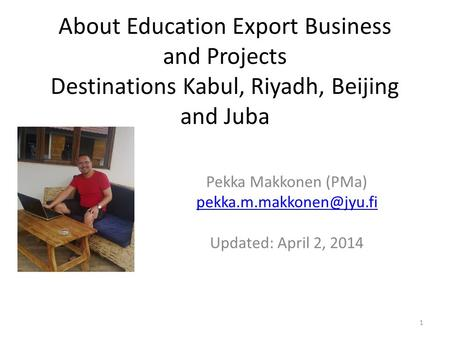 About Education Export Business and Projects Destinations Kabul, Riyadh, Beijing and Juba Pekka Makkonen (PMa) Updated: April 2,