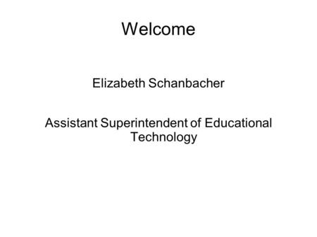 Welcome Elizabeth Schanbacher Assistant Superintendent of Educational Technology.