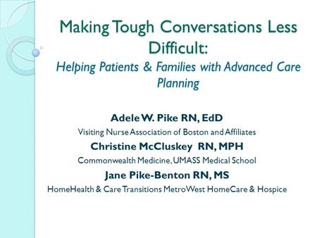 Making Tough Conversations Less Difficult: Helping Patients & Families with Advanced Care Planning Adele W. Pike RN, EdD Visiting Nurse Association of.