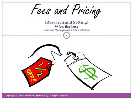 Fees and Pricing (Research and Setting) Virtual Business Business Management & Administration Copyright © Texas Education Agency, 2013. All rights reserved.