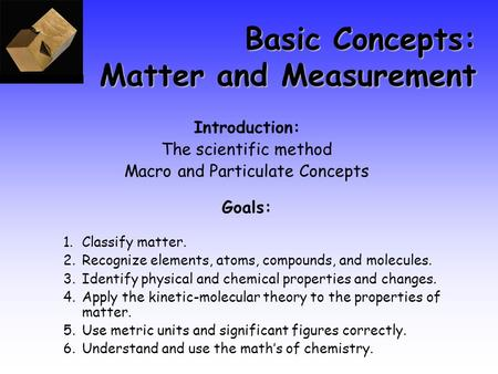 Basic Concepts: Matter and Measurement Introduction: The scientific method Macro and Particulate Concepts Goals: 1.Classify matter. 2.Recognize elements,
