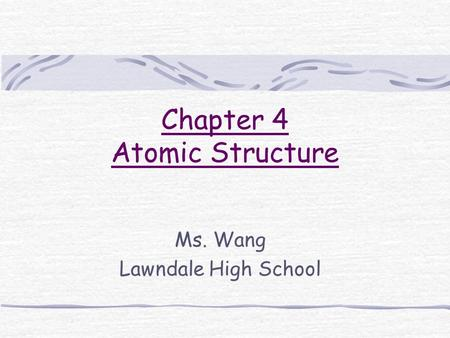 Chapter 4 Atomic Structure Ms. Wang Lawndale High School.