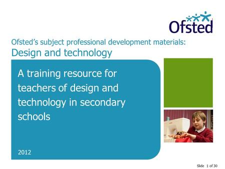 Slide 1 of 30 Ofsted's subject professional development materials: Design and technology A training resource for teachers of design and technology in secondary.