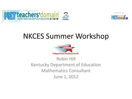 NKCES Summer Workshop Robin Hill Kentucky Department of Education Mathematics Consultant June 1, 2012.