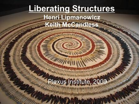 Liberating Structures Henri Lipmanowicz Keith McCandless Plexus Institute, 2009.