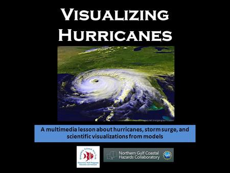 Visualizing Hurricanes A multimedia lesson about hurricanes, storm surge, and scientific visualizations from models