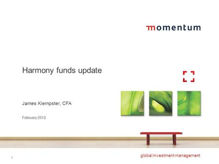 1 global investment management Harmony funds update James Klempster, CFA February 2012.