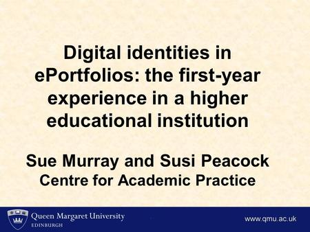 Digital identities in ePortfolios: the first-year experience in a higher educational institution Sue Murray and Susi Peacock Centre for Academic Practice.