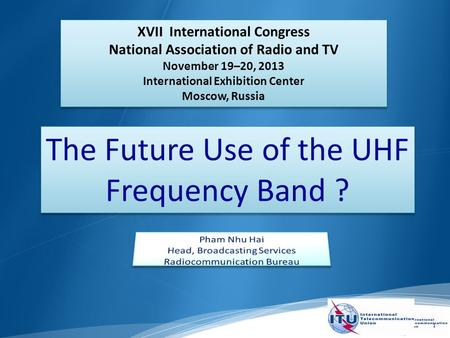 1 The Future Use of the UHF Frequency Band ? XVII International Congress National Association of Radio and TV November 19–20, 2013 International Exhibition.