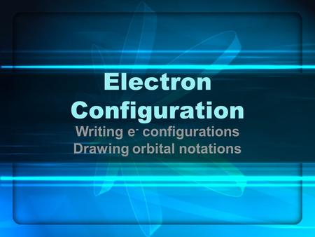 Electron Configuration Writing e - configurations Drawing orbital notations.