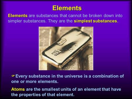 Atoms Atoms are the smallest units of an element that have the properties of that element. Elements simplest substances Elements are substances that cannot.
