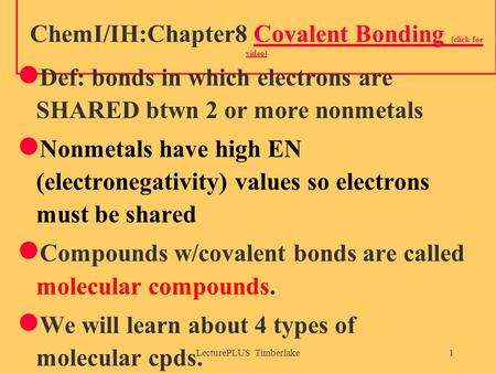 LecturePLUS Timberlake1 ChemI/IH:Chapter8 Covalent Bonding (click for video)Covalent Bonding (click for video) Def: bonds in which electrons are SHARED.