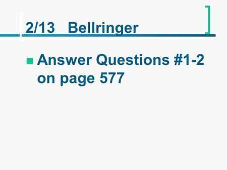 2/13 Bellringer Answer Questions #1-2 on page 577.
