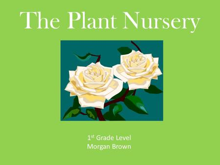 The Plant Nursery 1 st Grade Level Morgan Brown. How to Use this PowerPoint This PowerPoint has a story that is written at a first grade readability level.