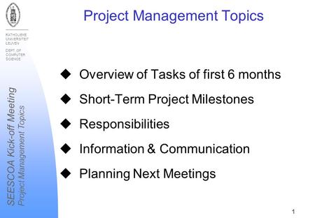 K ATHOLIEKE U NIVERSITEIT L EUVEN D EPT. OF C OMPUTER S CIENCE SEESCOA Kick-off Meeting Project Management Topics 1 u Overview of Tasks of first 6 months.