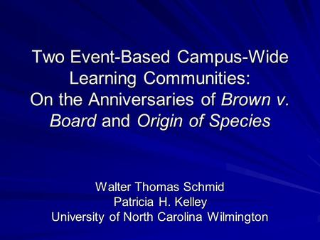 Two Event-Based Campus-Wide Learning Communities: On the Anniversaries of Brown v. Board and Origin of Species Walter Thomas Schmid Patricia H. Kelley.