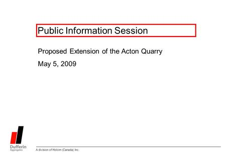 A division of Holcim (Canada) Inc. Public Information Session Proposed Extension of the Acton Quarry May 5, 2009.
