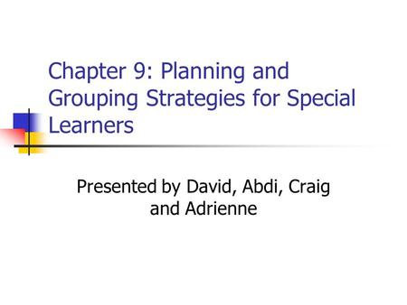 Chapter 9: Planning and Grouping Strategies for Special Learners Presented by David, Abdi, Craig and Adrienne.