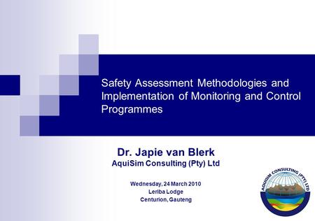 Safety Assessment Methodologies and Implementation of Monitoring and Control Programmes Dr. Japie van Blerk AquiSim Consulting (Pty) Ltd Wednesday, 24.