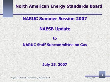 July 15, 2007 Prepared by the North American Energy Standards Board 1 North American Energy Standards Board NARUC Summer Session 2007 NAESB Update to NARUC.