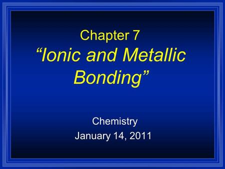 "Chapter 7 ""Ionic and Metallic Bonding"" Chemistry January 14, 2011."