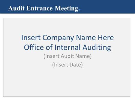 Insert Company Name Here Office of Internal Auditing (Insert Audit Name) (Insert Date) Audit Entrance Meeting.