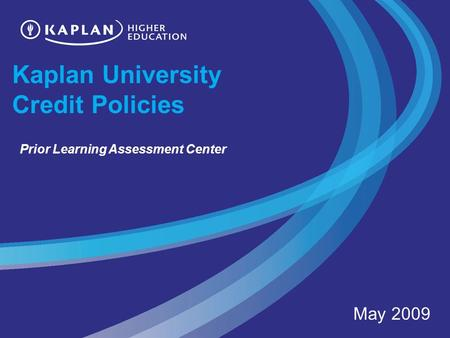 Kaplan University Credit Policies May 2009 Prior Learning Assessment Center.