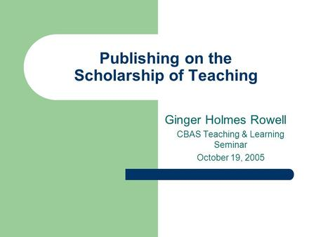Publishing on the Scholarship of Teaching Ginger Holmes Rowell CBAS Teaching & Learning Seminar October 19, 2005.