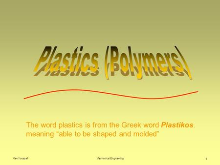 "Ken YoussefiMechanical Engineering 1 The word plastics is from the Greek word Plastikos, meaning ""able to be shaped and molded"""