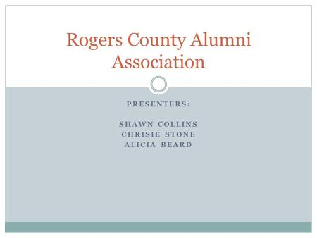 PRESENTERS: SHAWN COLLINS CHRISIE STONE ALICIA BEARD Rogers County Alumni Association.